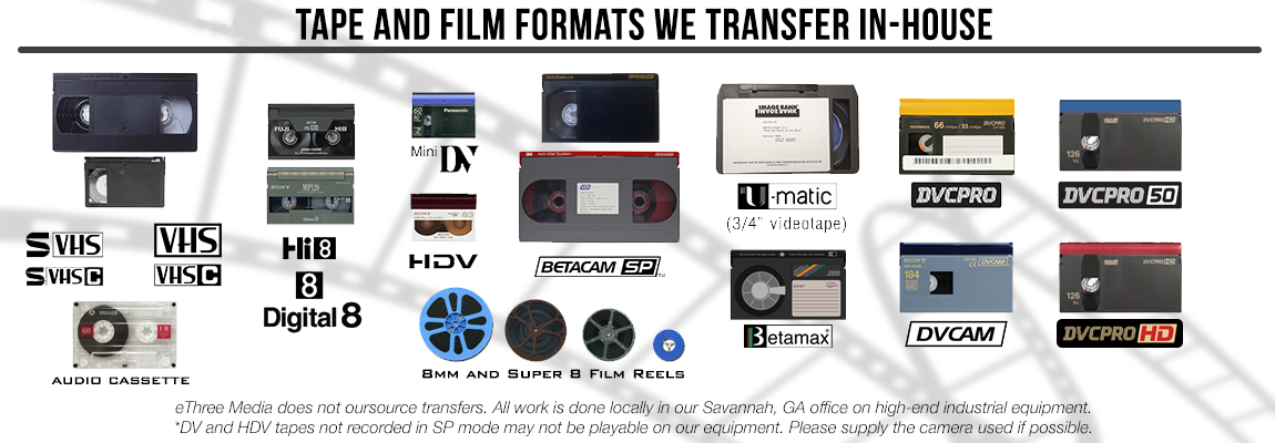 "videotape formats accepted at eThree Media - VHS, S-VHS, VHS-C, S-VHS-C, Betacam SP, DVCPRO, mini DV, DV, HDV, DVCAM, U-Matic, 3/4"", 8mm, Hi-8 videotapes converted to DVD or MP4 digital files. HD upconversion services are also available for an additional fee"